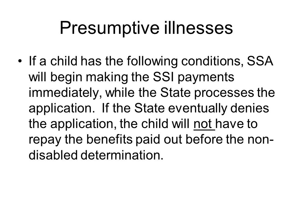 Presumptive illnesses If a child has the following conditions, SSA will begin making the SSI payments immediately, while the State processes the appli