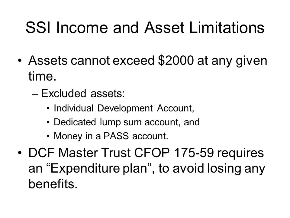 SSI Income and Asset Limitations Assets cannot exceed $2000 at any given time. –Excluded assets: Individual Development Account, Dedicated lump sum ac
