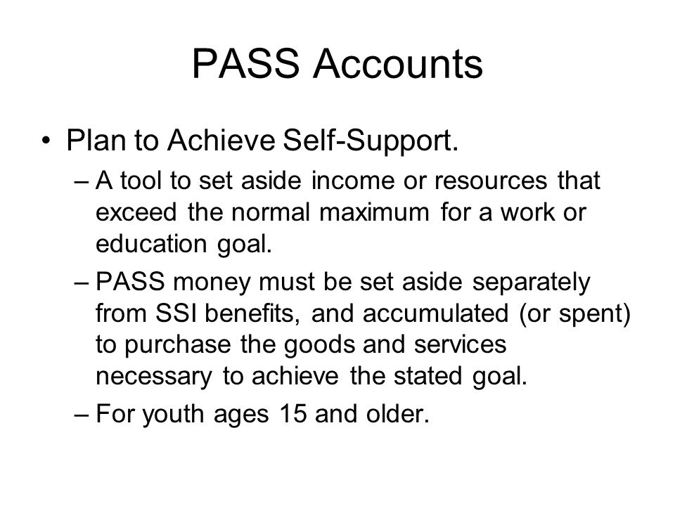 PASS Accounts Plan to Achieve Self-Support. –A tool to set aside income or resources that exceed the normal maximum for a work or education goal. –PAS