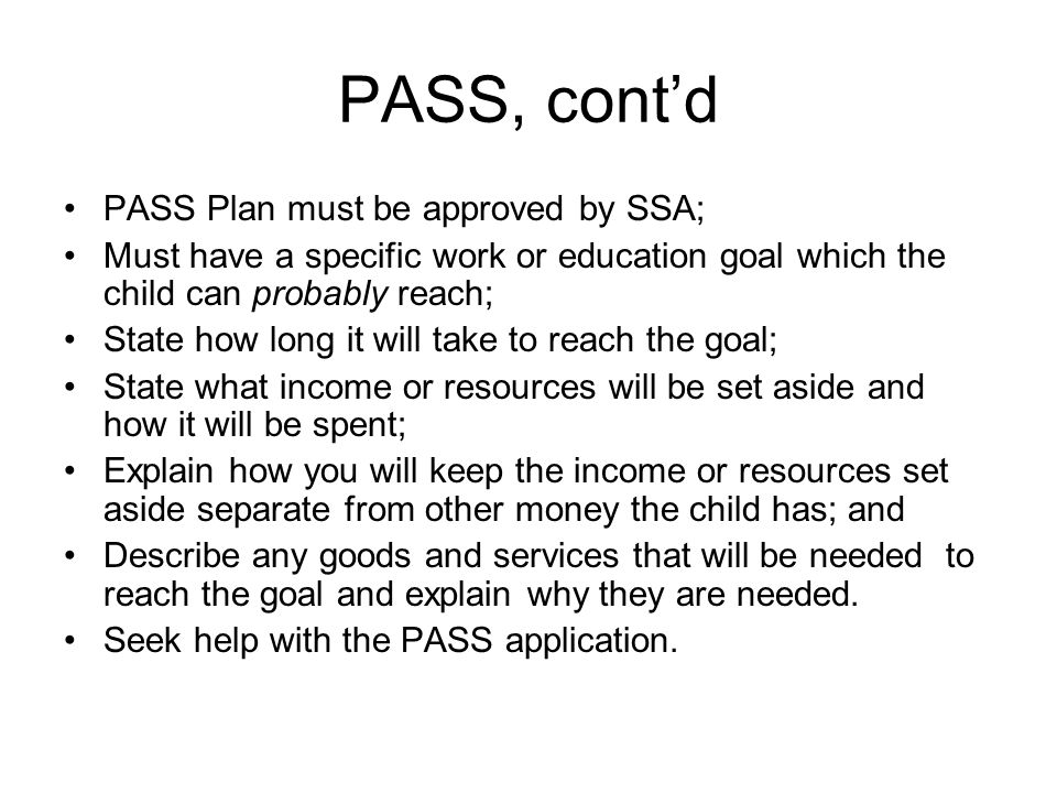 PASS, contd PASS Plan must be approved by SSA; Must have a specific work or education goal which the child can probably reach; State how long it will