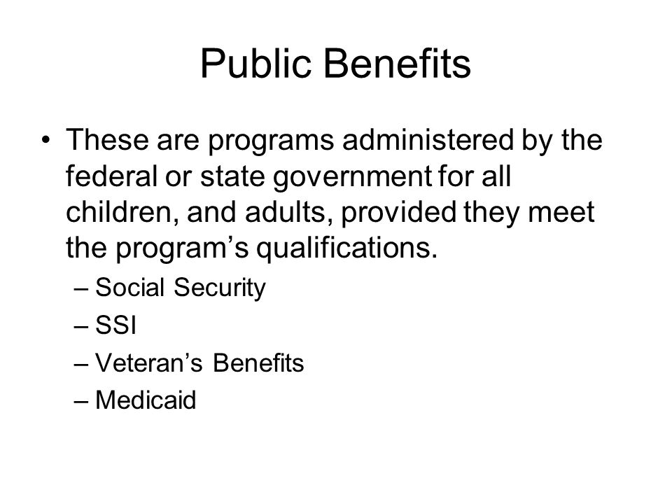 Public Benefits These are programs administered by the federal or state government for all children, and adults, provided they meet the programs quali