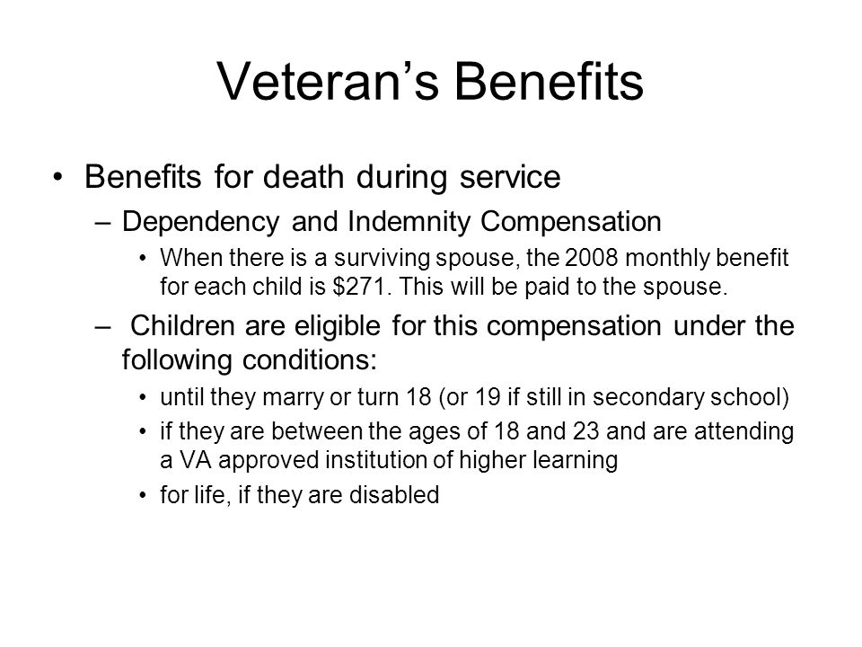 Veterans Benefits Benefits for death during service –Dependency and Indemnity Compensation When there is a surviving spouse, the 2008 monthly benefit