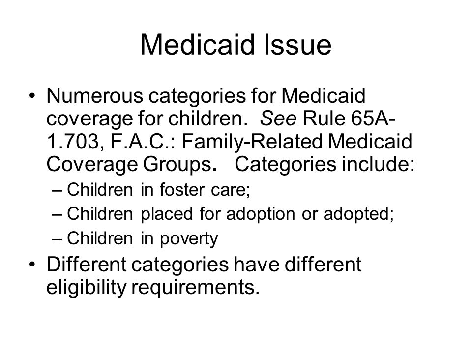 Medicaid Issue Numerous categories for Medicaid coverage for children. See Rule 65A- 1.703, F.A.C.: Family-Related Medicaid Coverage Groups. Categorie