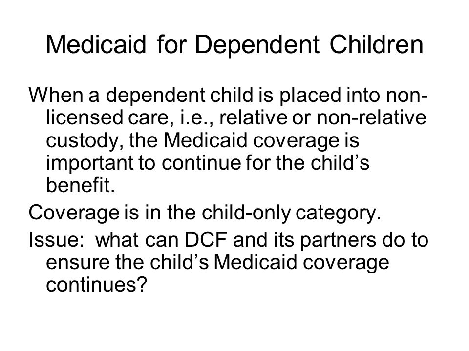 Medicaid for Dependent Children When a dependent child is placed into non- licensed care, i.e., relative or non-relative custody, the Medicaid coverag