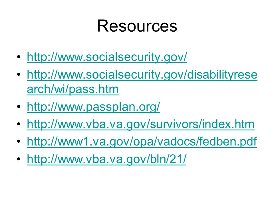 Resources http://www.socialsecurity.gov/ http://www.socialsecurity.gov/disabilityrese arch/wi/pass.htmhttp://www.socialsecurity.gov/disabilityrese arc