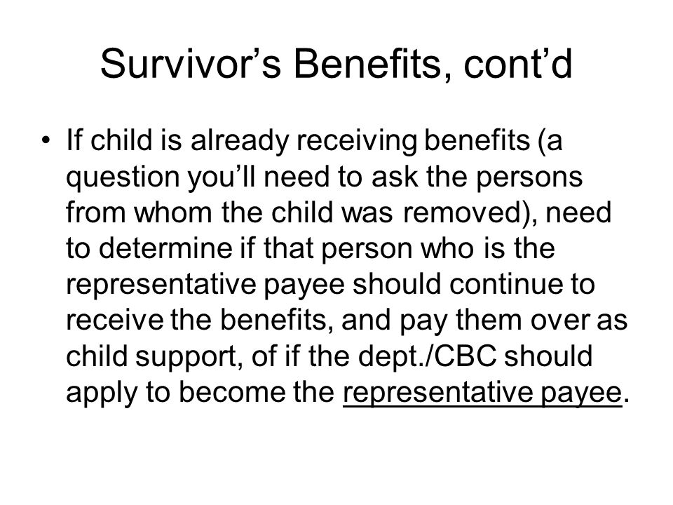 Survivors Benefits, contd If child is already receiving benefits (a question youll need to ask the persons from whom the child was removed), need to d