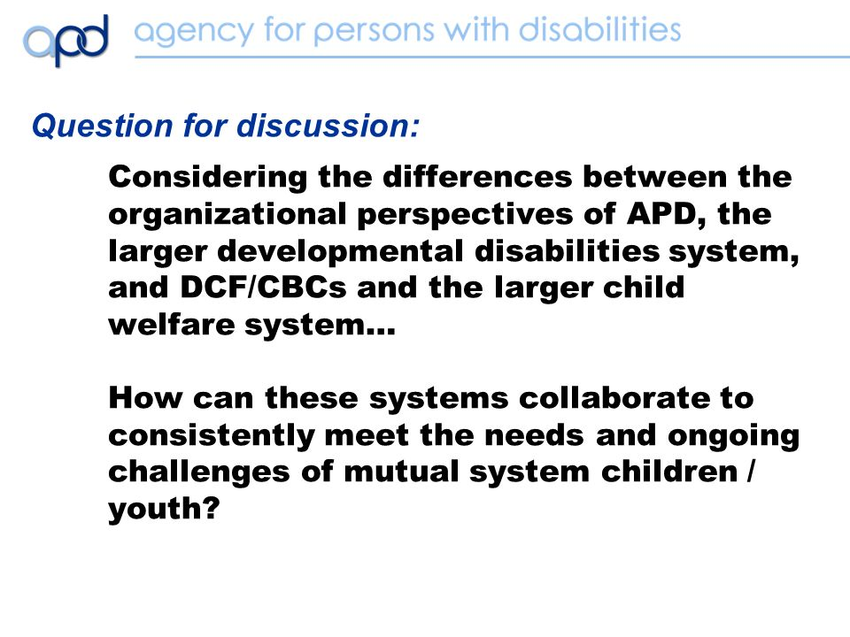 Considering the differences between the organizational perspectives of APD, the larger developmental disabilities system, and DCF/CBCs and the larger child welfare system… How can these systems collaborate to consistently meet the needs and ongoing challenges of mutual system children / youth.