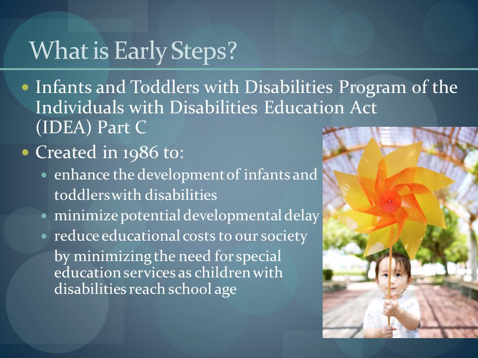 What is Early Steps? Infants and Toddlers with Disabilities Program of the Individuals with Disabilities Education Act (IDEA) Part C Created in 1986 t