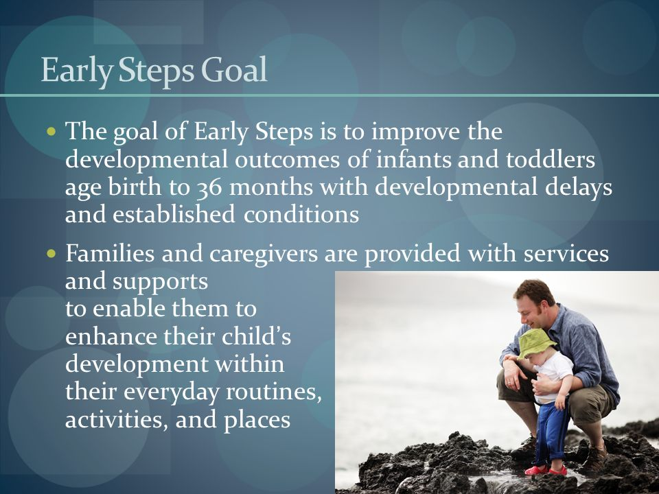 Early Steps Goal The goal of Early Steps is to improve the developmental outcomes of infants and toddlers age birth to 36 months with developmental de