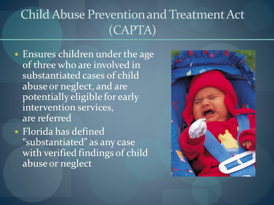Child Abuse Prevention and Treatment Act (CAPTA) Ensures children under the age of three who are involved in substantiated cases of child abuse or neg