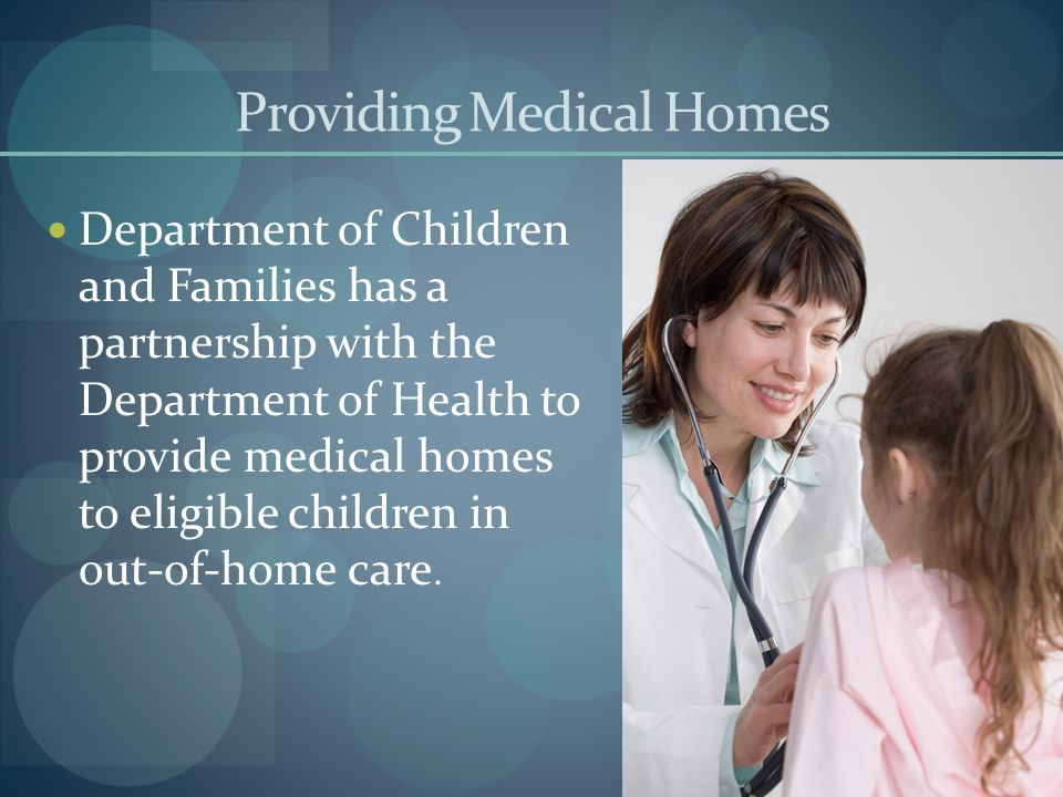 Providing Medical Homes Department of Children and Families has a partnership with the Department of Health to provide medical homes to eligible child