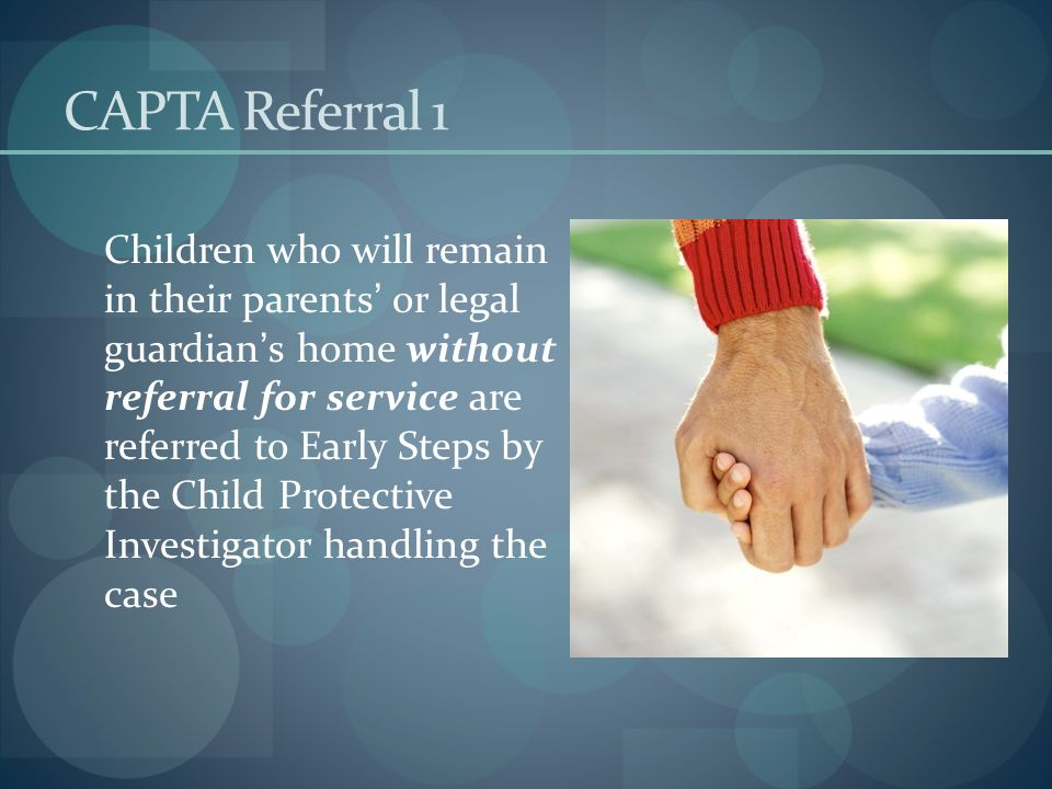 CAPTA Referral 1 Children who will remain in their parents or legal guardians home without referral for service are referred to Early Steps by the Chi