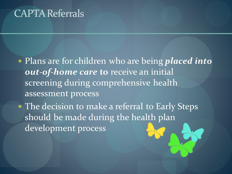 CAPTA Referrals Plans are for children who are being placed into out-of-home care to receive an initial screening during comprehensive health assessme