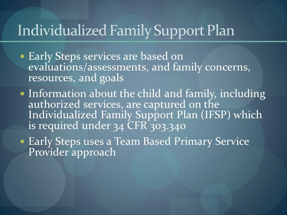 Individualized Family Support Plan Early Steps services are based on evaluations/assessments, and family concerns, resources, and goals Information ab