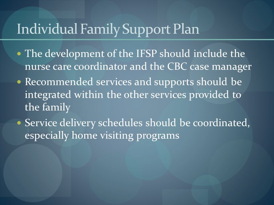 Individual Family Support Plan The development of the IFSP should include the nurse care coordinator and the CBC case manager Recommended services and