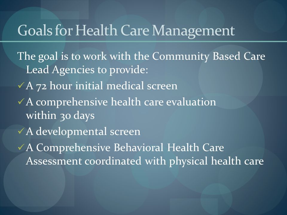Goals for Health Care Management The goal is to work with the Community Based Care Lead Agencies to provide: A 72 hour initial medical screen A compre