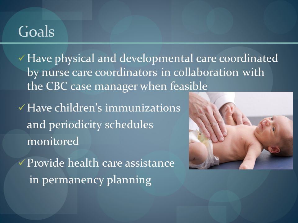 Goals Have physical and developmental care coordinated by nurse care coordinators in collaboration with the CBC case manager when feasible Have childr