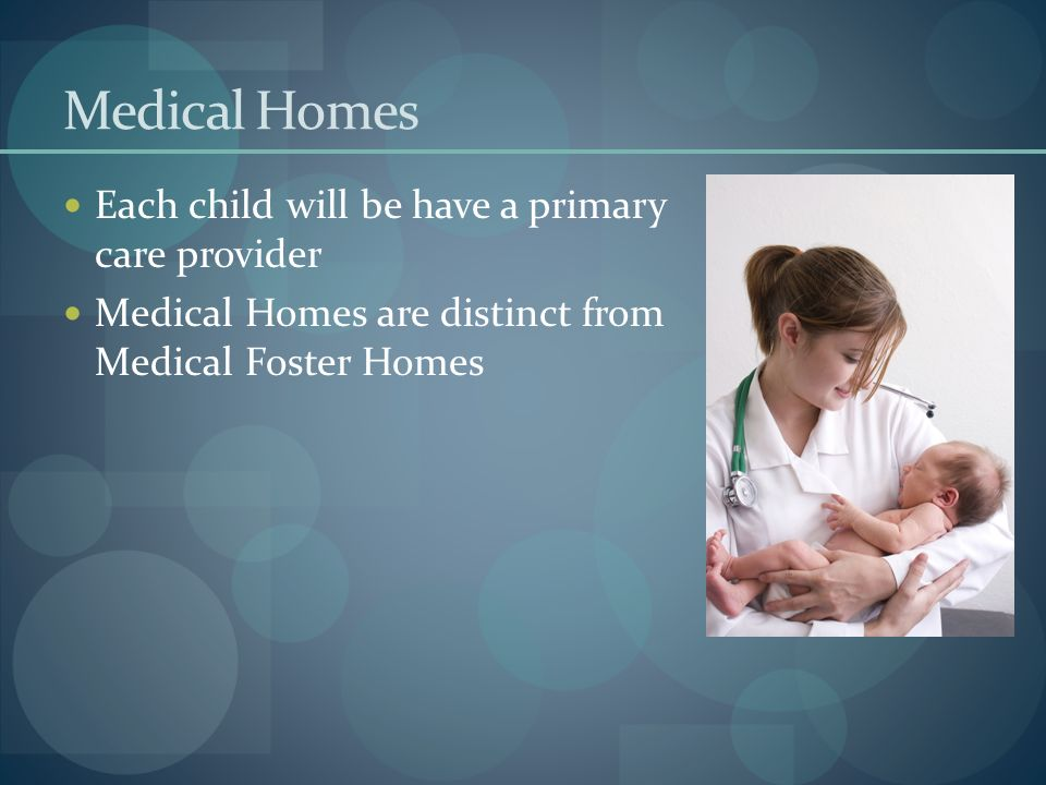 Medical Homes Each child will be have a primary care provider Medical Homes are distinct from Medical Foster Homes
