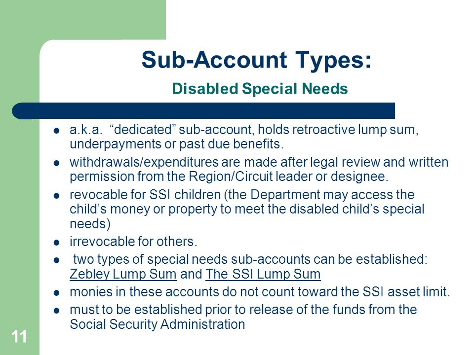 11 Sub-Account Types: Disabled Special Needs a.k.a. dedicated sub-account, holds retroactive lump sum, underpayments or past due benefits. withdrawals