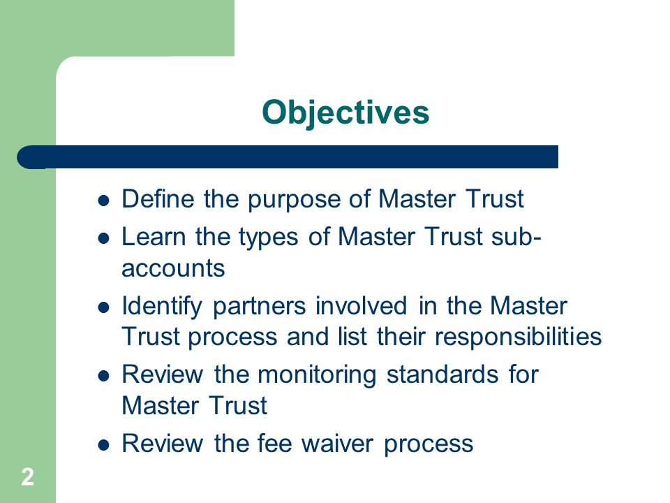2 Objectives Define the purpose of Master Trust Learn the types of Master Trust sub- accounts Identify partners involved in the Master Trust process a