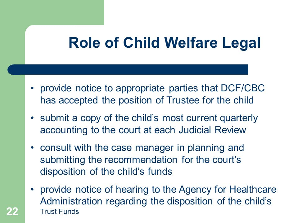 22 Role of Child Welfare Legal provide notice to appropriate parties that DCF/CBC has accepted the position of Trustee for the child submit a copy of