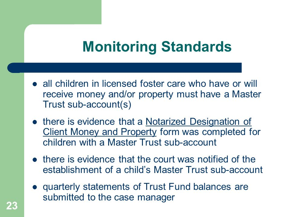 23 Monitoring Standards all children in licensed foster care who have or will receive money and/or property must have a Master Trust sub-account(s) th
