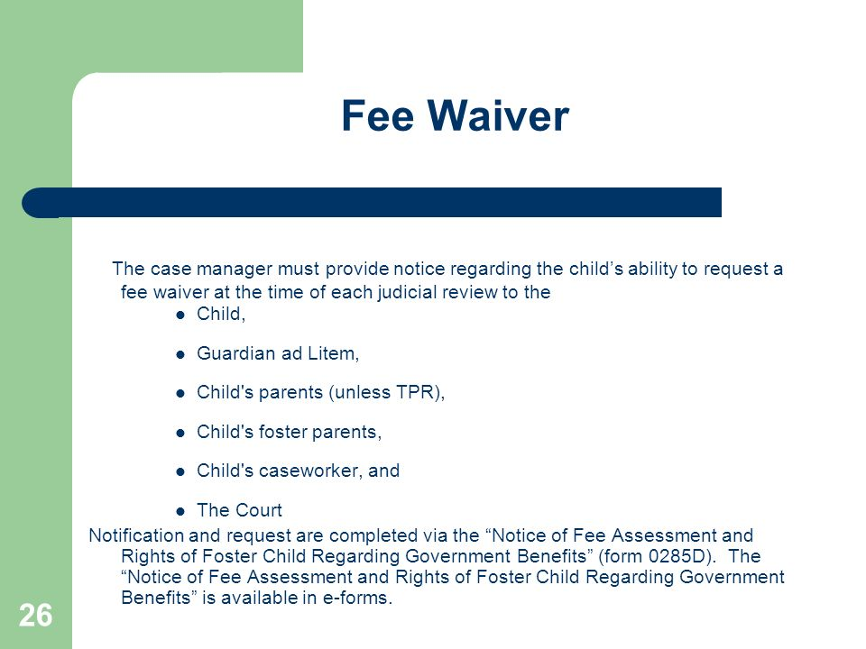 26 Fee Waiver The case manager must provide notice regarding the childs ability to request a fee waiver at the time of each judicial review to the Chi