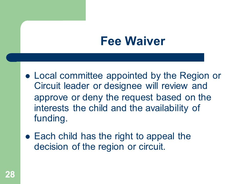 28 Fee Waiver Local committee appointed by the Region or Circuit leader or designee will review and approve or deny the request based on the interests