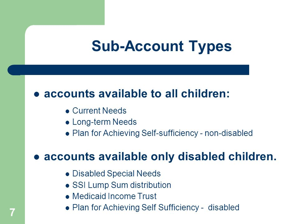 7 Sub-Account Types accounts available to all children: Current Needs Long-term Needs Plan for Achieving Self-sufficiency - non-disabled accounts avai