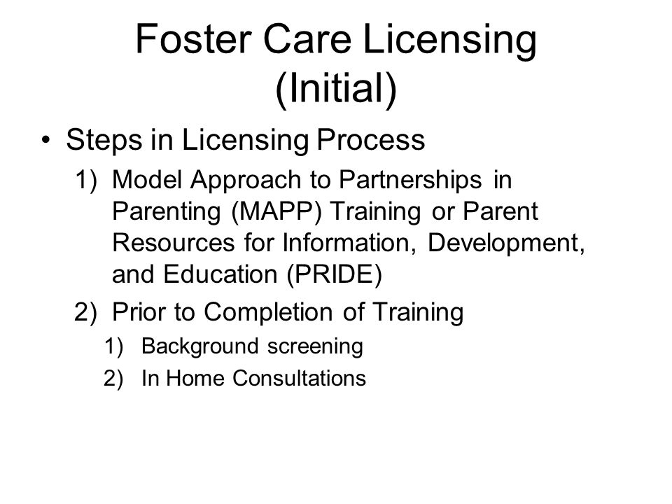 Foster Care Licensing (Initial) Steps in Licensing Process 1)Model Approach to Partnerships in Parenting (MAPP) Training or Parent Resources for Information, Development, and Education (PRIDE) 2)Prior to Completion of Training 1)Background screening 2)In Home Consultations