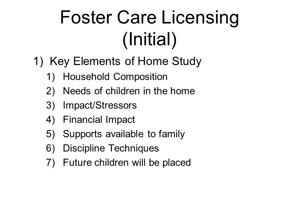 Foster Care Licensing (Initial) 1)Key Elements of Home Study 1)Household Composition 2)Needs of children in the home 3)Impact/Stressors 4)Financial Impact 5)Supports available to family 6)Discipline Techniques 7)Future children will be placed