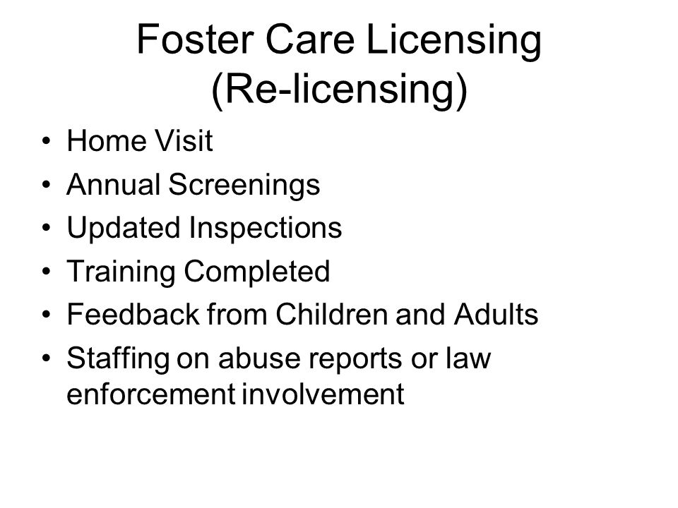 Foster Care Licensing (Re-licensing) Home Visit Annual Screenings Updated Inspections Training Completed Feedback from Children and Adults Staffing on abuse reports or law enforcement involvement