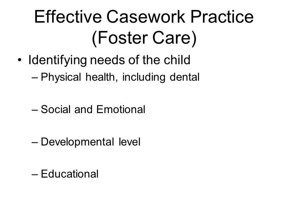 Effective Casework Practice (Foster Care) Identifying needs of the child –Physical health, including dental –Social and Emotional –Developmental level –Educational