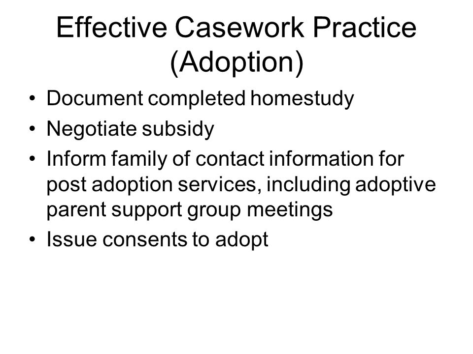 Effective Casework Practice (Adoption) Document completed homestudy Negotiate subsidy Inform family of contact information for post adoption services, including adoptive parent support group meetings Issue consents to adopt