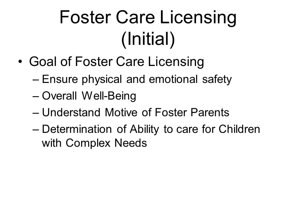 Foster Care Licensing (Initial) Goal of Foster Care Licensing –Ensure physical and emotional safety –Overall Well-Being –Understand Motive of Foster Parents –Determination of Ability to care for Children with Complex Needs