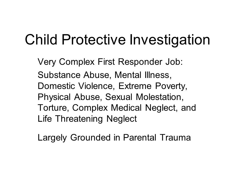 Child Protective Investigation Very Complex First Responder Job: Substance Abuse, Mental Illness, Domestic Violence, Extreme Poverty, Physical Abuse, Sexual Molestation, Torture, Complex Medical Neglect, and Life Threatening Neglect Largely Grounded in Parental Trauma