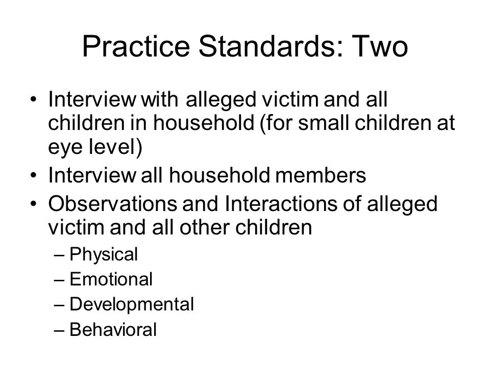 Practice Standards: Two Interview with alleged victim and all children in household (for small children at eye level) Interview all household members Observations and Interactions of alleged victim and all other children –Physical –Emotional –Developmental –Behavioral