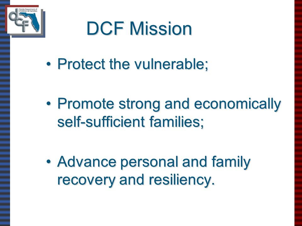 DCF Mission Protect the vulnerable;Protect the vulnerable; Promote strong and economically self-sufficient families;Promote strong and economically self-sufficient families; Advance personal and family recovery and resiliency.Advance personal and family recovery and resiliency.