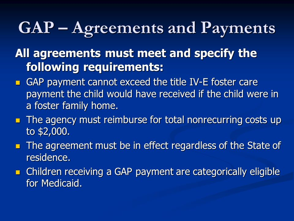 GAP – Agreements and Payments All agreements must meet and specify the following requirements: GAP payment cannot exceed the title IV-E foster care payment the child would have received if the child were in a foster family home.
