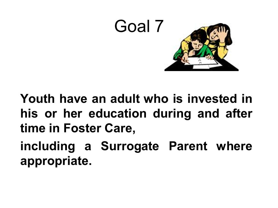 Goal 7 Youth have an adult who is invested in his or her education during and after time in Foster Care, including a Surrogate Parent where appropriate.