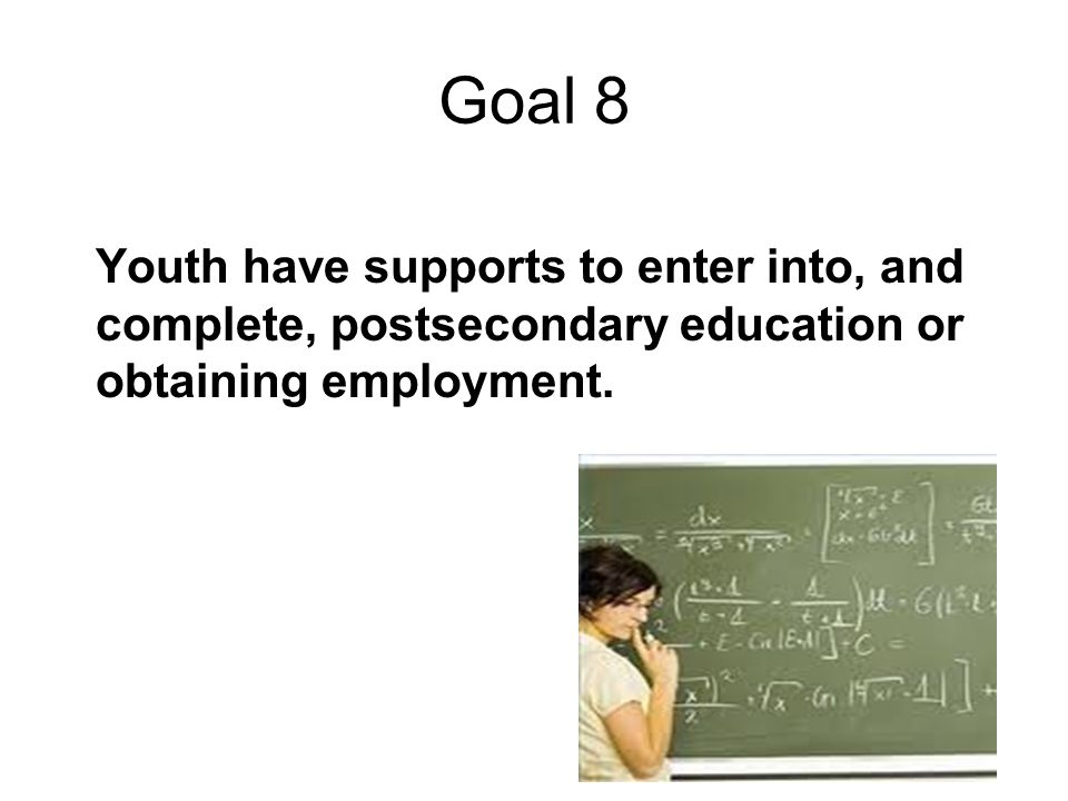 Goal 8 Youth have supports to enter into, and complete, postsecondary education or obtaining employment.