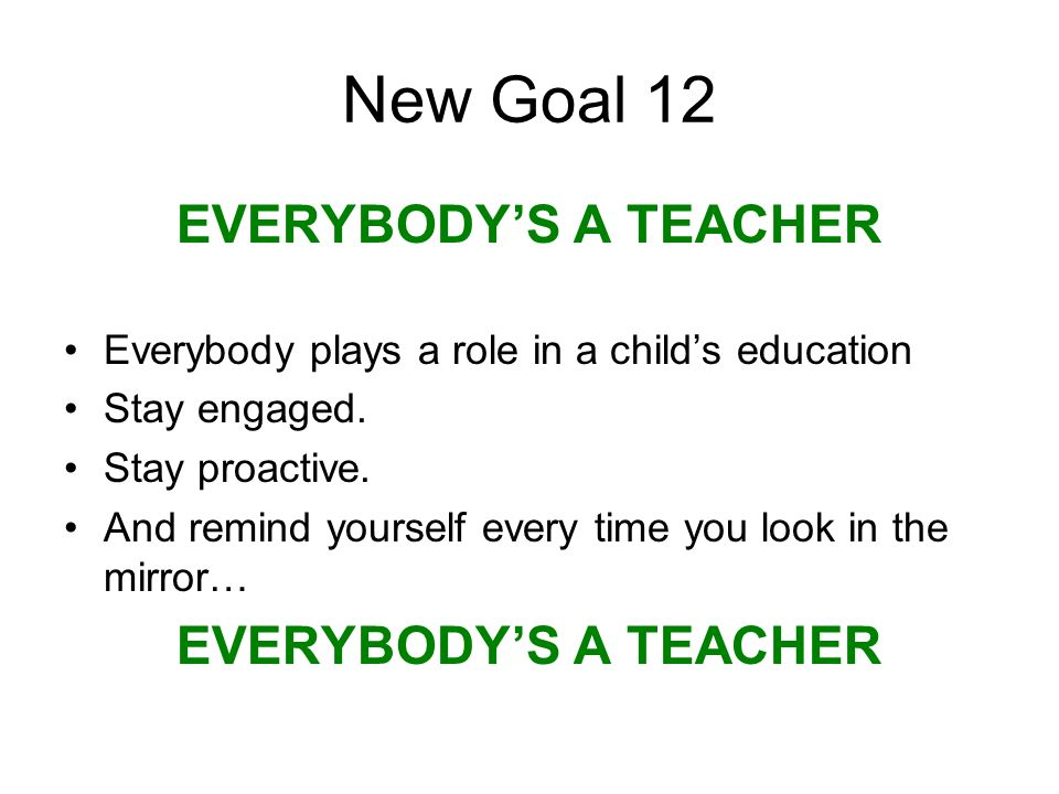 New Goal 12 EVERYBODYS A TEACHER Everybody plays a role in a childs education Stay engaged.