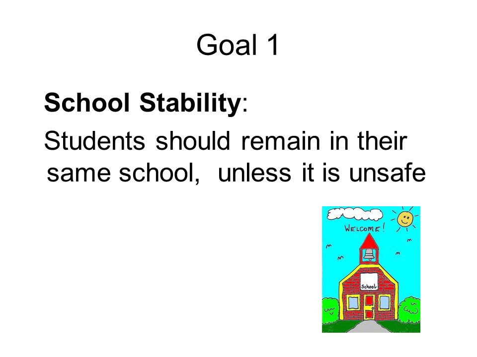 Goal 1 School Stability: Students should remain in their same school, unless it is unsafe