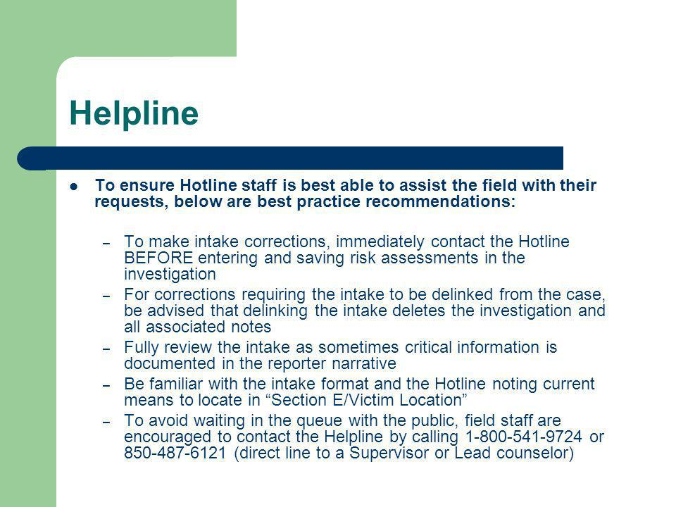Helpline To ensure Hotline staff is best able to assist the field with their requests, below are best practice recommendations: – To make intake corrections, immediately contact the Hotline BEFORE entering and saving risk assessments in the investigation – For corrections requiring the intake to be delinked from the case, be advised that delinking the intake deletes the investigation and all associated notes – Fully review the intake as sometimes critical information is documented in the reporter narrative – Be familiar with the intake format and the Hotline noting current means to locate in Section E/Victim Location – To avoid waiting in the queue with the public, field staff are encouraged to contact the Helpline by calling 1-800-541-9724 or 850-487-6121 (direct line to a Supervisor or Lead counselor)