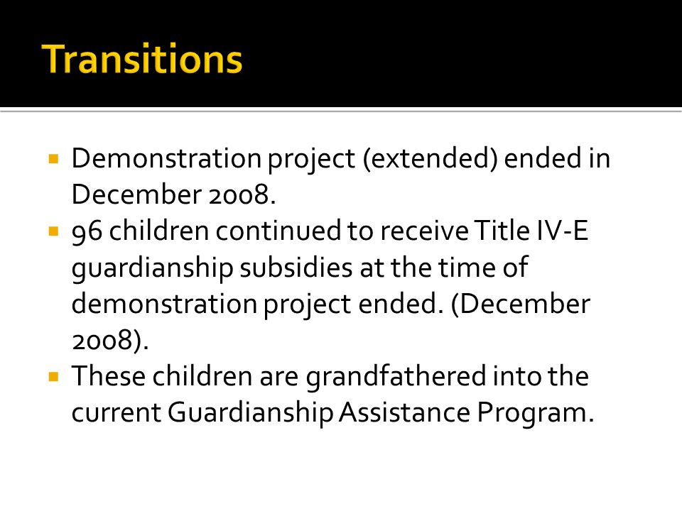 Demonstration project (extended) ended in December 2008. 96 children continued to receive Title IV-E guardianship subsidies at the time of demonstrati