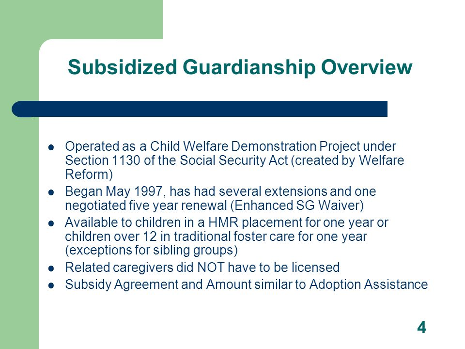 4 Subsidized Guardianship Overview Operated as a Child Welfare Demonstration Project under Section 1130 of the Social Security Act (created by Welfare Reform) Began May 1997, has had several extensions and one negotiated five year renewal (Enhanced SG Waiver) Available to children in a HMR placement for one year or children over 12 in traditional foster care for one year (exceptions for sibling groups) Related caregivers did NOT have to be licensed Subsidy Agreement and Amount similar to Adoption Assistance