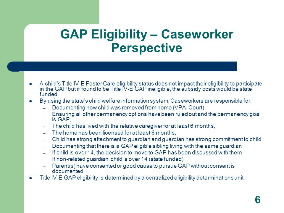 6 GAP Eligibility – Caseworker Perspective A childs Title IV-E Foster Care eligibility status does not impact their eligibility to participate in the GAP but if found to be Title IV-E GAP ineligible, the subsidy costs would be state funded.