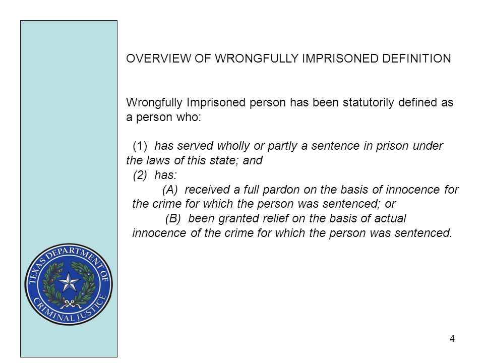 4 OVERVIEW OF WRONGFULLY IMPRISONED DEFINITION Wrongfully Imprisoned person has been statutorily defined as a person who: (1) has served wholly or partly a sentence in prison under the laws of this state; and (2) has: (A) received a full pardon on the basis of innocence for the crime for which the person was sentenced; or (B) been granted relief on the basis of actual innocence of the crime for which the person was sentenced.