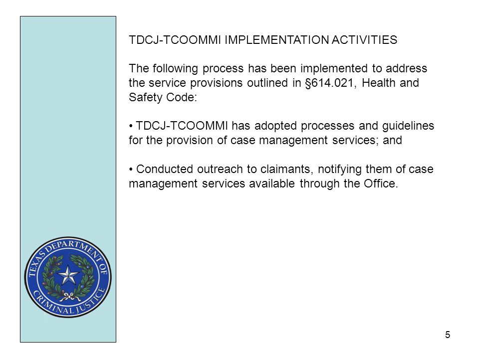 5 TDCJ-TCOOMMI IMPLEMENTATION ACTIVITIES The following process has been implemented to address the service provisions outlined in §614.021, Health and Safety Code: TDCJ-TCOOMMI has adopted processes and guidelines for the provision of case management services; and Conducted outreach to claimants, notifying them of case management services available through the Office.