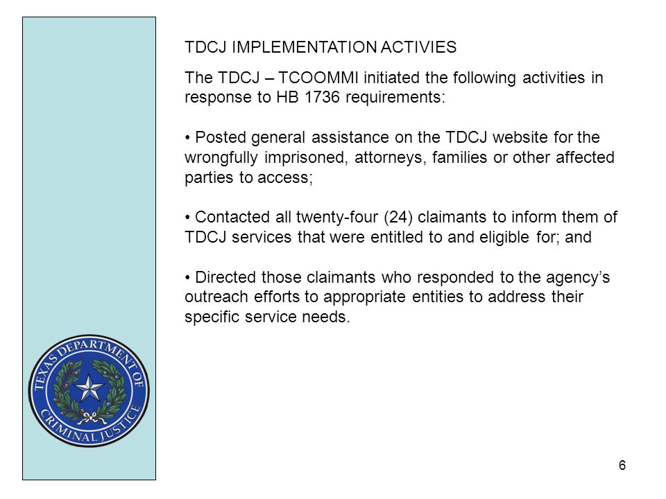6 TDCJ IMPLEMENTATION ACTIVIES The TDCJ – TCOOMMI initiated the following activities in response to HB 1736 requirements: Posted general assistance on the TDCJ website for the wrongfully imprisoned, attorneys, families or other affected parties to access; Contacted all twenty-four (24) claimants to inform them of TDCJ services that were entitled to and eligible for; and Directed those claimants who responded to the agencys outreach efforts to appropriate entities to address their specific service needs.